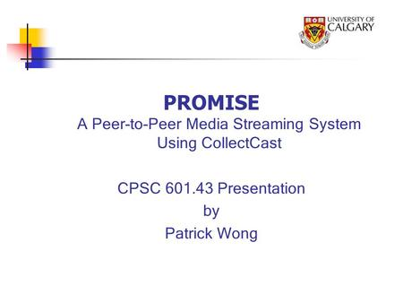 PROMISE A Peer-to-Peer Media Streaming System Using CollectCast CPSC 601.43 Presentation by Patrick Wong.