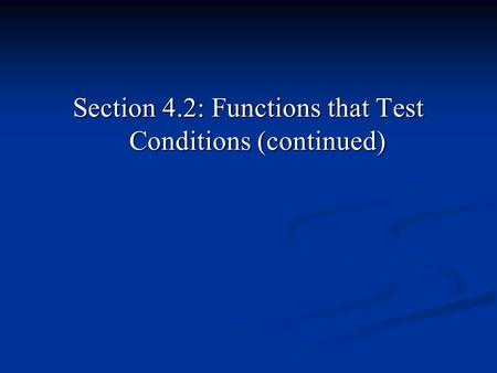 Section 4.2: Functions that Test Conditions (continued)