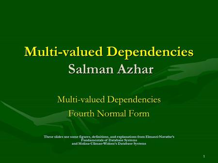 1 Multi-valued Dependencies Salman Azhar Multi-valued Dependencies Fourth Normal Form These slides use some figures, definitions, and explanations from.