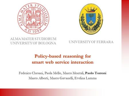 ALMA MATER STUDIORUM UNIVERSITY OF BOLOGNA UNIVERSITY OF FERRARA Policy-based reasoning for smart web service interaction Federico Chesani, Paola Mello,
