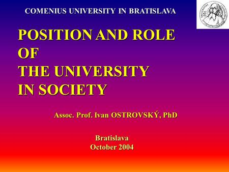 POSITION AND ROLE OF THE UNIVERSITY IN SOCIETY Assoc. Prof. Ivan OSTROVSKÝ, PhD COMENIUS UNIVERSITY IN BRATISLAVA Bratislava October 2004.