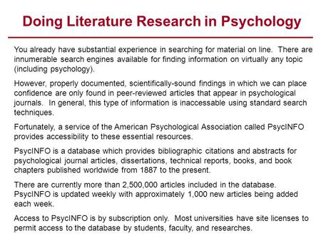 Doing Literature Research in Psychology You already have substantial experience in searching for material on line. There are innumerable search engines.
