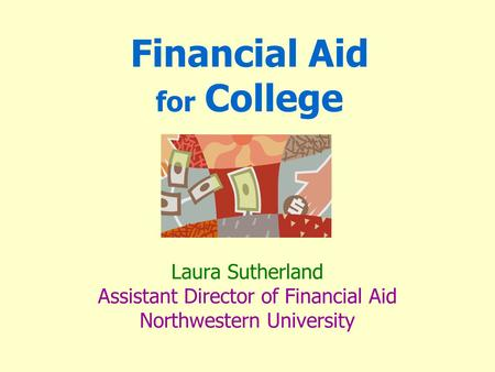 Financial Aid for College Laura Sutherland Assistant Director of Financial Aid Northwestern University.