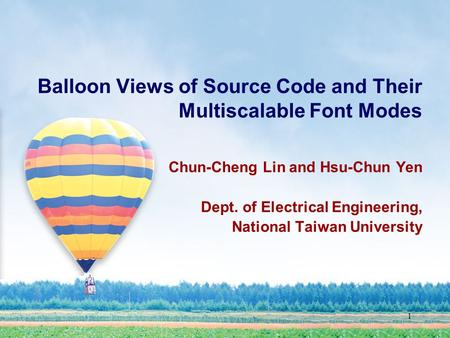 1 Balloon Views of Source Code and Their Multiscalable Font Modes Chun-Cheng Lin and Hsu-Chun Yen Dept. of Electrical Engineering, National Taiwan University.
