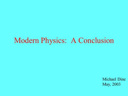 Modern Physics: A Conclusion Michael Dine May, 2003.