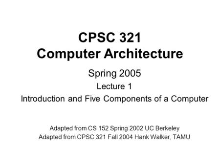 CPSC 321 Computer Architecture Spring 2005 Lecture 1 Introduction and Five Components of a Computer Adapted from CS 152 Spring 2002 UC Berkeley Adapted.