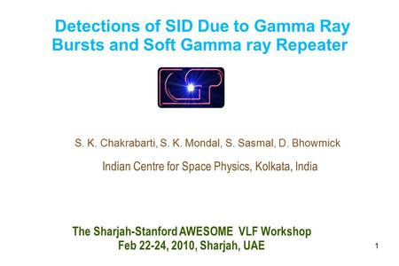 1 Detections of SID Due to Gamma Ray Bursts and Soft Gamma ray Repeater S. K. Chakrabarti, S. K. Mondal, S. Sasmal, D. Bhowmick Indian Centre for Space.