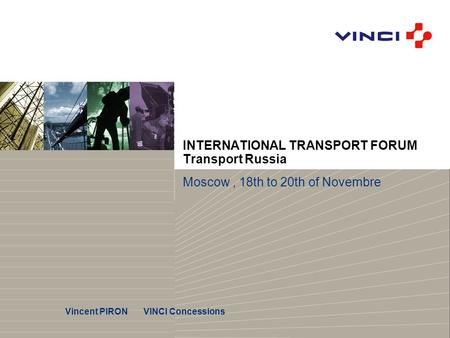 INTERNATIONAL TRANSPORT FORUM Transport Russia Moscow, 18th to 20th of Novembre Vincent PIRON VINCI Concessions.