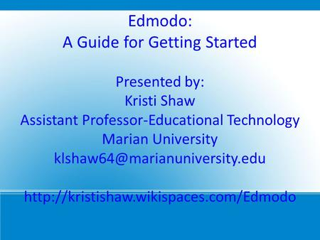 Edmodo: A Guide for Getting Started Presented by: Kristi Shaw Assistant Professor-Educational Technology Marian University