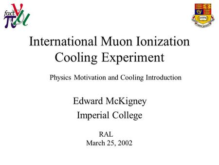 International Muon Ionization Cooling Experiment Edward McKigney Imperial College RAL March 25, 2002 Physics Motivation and Cooling Introduction.