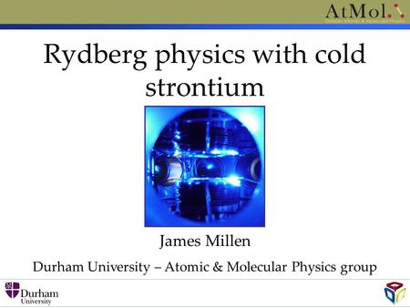 Rydberg physics with cold strontium James Millen Durham University – Atomic & Molecular Physics group.