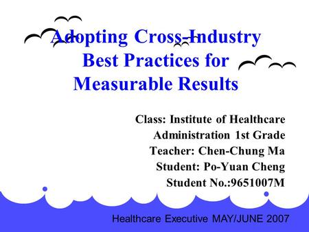 Adopting Cross-Industry Best Practices for Measurable Results Class: Institute of Healthcare Administration 1st Grade Teacher: Chen-Chung Ma Student: Po-Yuan.