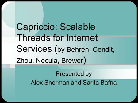 Capriccio: Scalable Threads for Internet Services ( by Behren, Condit, Zhou, Necula, Brewer ) Presented by Alex Sherman and Sarita Bafna.