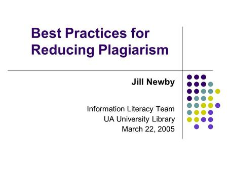 Best Practices for Reducing Plagiarism Jill Newby Information Literacy Team UA University Library March 22, 2005.