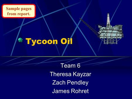Tycoon Oil Team 6 Theresa Kayzar Zach Pendley James Rohret Sample pages from report.