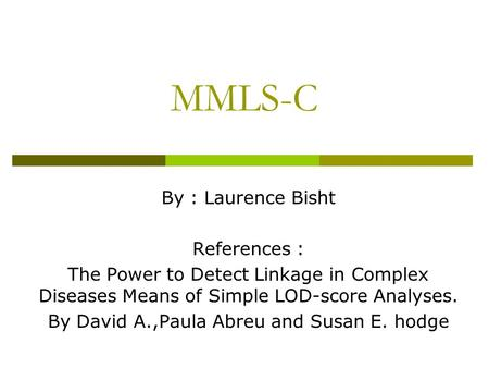 MMLS-C By : Laurence Bisht References : The Power to Detect Linkage in Complex Diseases Means of Simple LOD-score Analyses. By David A.,Paula Abreu and.