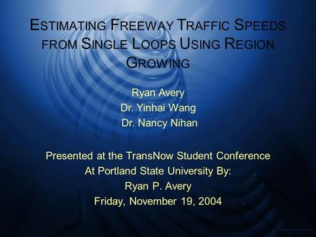 E STIMATING F REEWAY T RAFFIC S PEEDS FROM S INGLE L OOPS U SING R EGION G ROWING Presented at the TransNow Student Conference At Portland State University.