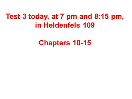 Test 3 today, at 7 pm and 8:15 pm, in Heldenfels 109 Chapters 10-15.