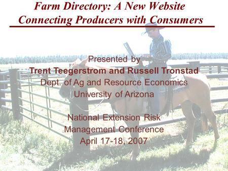 Farm Directory: A New Website Connecting Producers with Consumers Presented by Trent Teegerstrom and Russell Tronstad Dept. of Ag and Resource Economics.