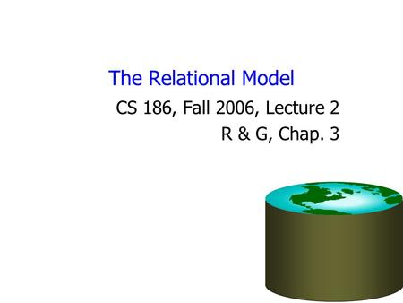 The Relational Model CS 186, Fall 2006, Lecture 2 R & G, Chap. 3.