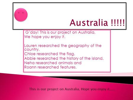 G'day! This is our project on Australia. We hope you enjoy it. Lauren researched the geography of the country. Chloe researched the <strong>flag</strong>. Abbie researched.