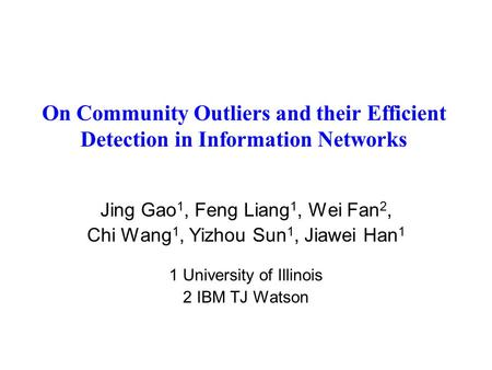On Community Outliers and their Efficient Detection in Information Networks Jing Gao 1, Feng Liang 1, Wei Fan 2, Chi Wang 1, Yizhou Sun 1, Jiawei Han 1.