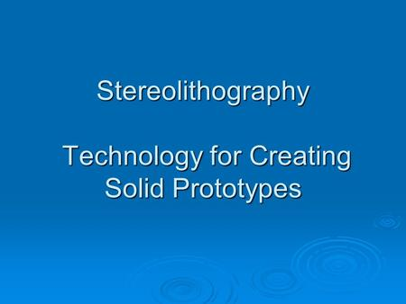 Stereolithography Technology for Creating Solid Prototypes.