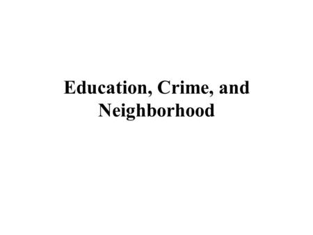 Education, Crime, and Neighborhood. Neighborhood Effects Early work sought to measure education and crime as neighborhood effects. IDEA. We could measure.