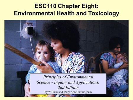 1 ESC110 Chapter Eight: Environmental Health and Toxicology Principles of Environmental Science - Inquiry and Applications, 2nd Edition by William and.