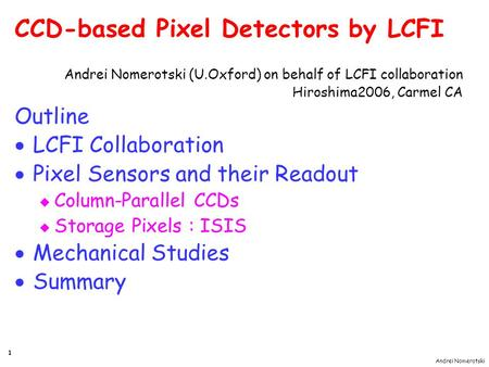 Andrei Nomerotski 1 CCD-based Pixel Detectors by LCFI Andrei Nomerotski (U.Oxford) on behalf of LCFI collaboration Hiroshima2006, Carmel CA Outline  LCFI.