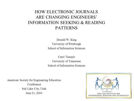 HOW ELECTRONIC JOURNALS ARE CHANGING ENGINEERS' INFORMATION SEEKING & READING PATTERNS Donald W. King University of Pittsburgh School of Information Sciences.