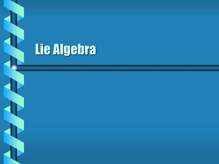 Lie Algebra.  The set of all infinitessimal generators is the Lie algebra of the group G.  Linear transformation: Let A be a matrixLet A be a matrix.