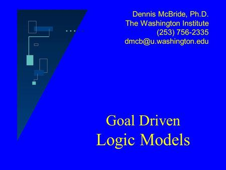 Dennis McBride, Ph.D. The Washington Institute (253) 756-2335 Goal Driven Logic Models.