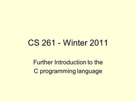 CS 261 - Winter 2011 Further Introduction to the C programming language.