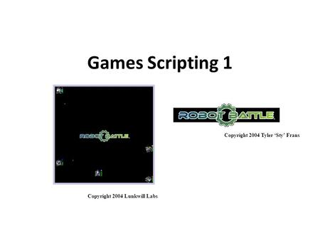 Games Scripting 1 Copyright 2004 Tyler 'Sty' Frans Copyright 2004 Lunkwill Labs.