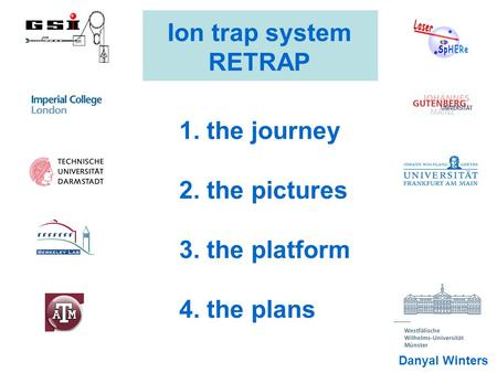 Ion trap system RETRAP 1. the journey 2. the pictures 3. the platform 4. the plans Danyal Winters.