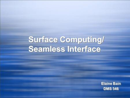 Surface Computing/ Seamless Interface Elaine Bain DMS 546 Elaine Bain DMS 546.
