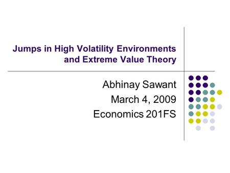 Jumps in High Volatility Environments and Extreme Value Theory Abhinay Sawant March 4, 2009 Economics 201FS.