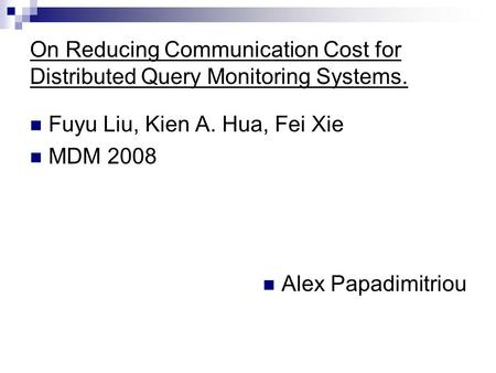 On Reducing Communication Cost for Distributed Query Monitoring Systems. Fuyu Liu, Kien A. Hua, Fei Xie MDM 2008 Alex Papadimitriou.