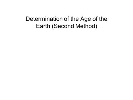 Determination of the Age of the Earth (Second Method)
