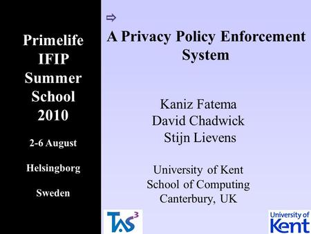A Privacy Policy Enforcement System Kaniz Fatema David Chadwick Stijn Lievens University of Kent School of Computing Canterbury, UK Primelife IFIP Summer.