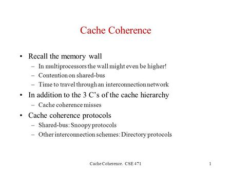 Cache Coherence. CSE 4711 Cache Coherence Recall the memory wall –In multiprocessors the wall might even be higher! –Contention on shared-bus –Time to.