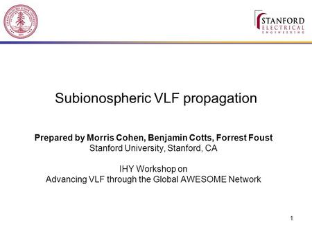 1 Subionospheric VLF propagation Prepared by Morris Cohen, Benjamin Cotts, Forrest Foust Stanford University, Stanford, CA IHY Workshop on Advancing VLF.