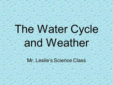 The Water Cycle and Weather Mr. Leslie's Science Class.