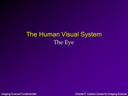 Imaging Science FundamentalsChester F. Carlson Center for Imaging Science The Human Visual System The Eye.