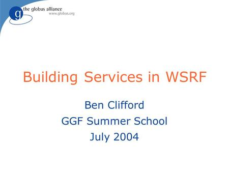 Building Services in WSRF Ben Clifford GGF Summer School July 2004.