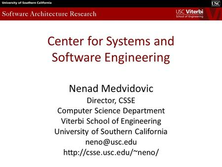 Center for Systems and Software Engineering Nenad Medvidovic Director, CSSE Computer Science Department Viterbi School of Engineering University of Southern.