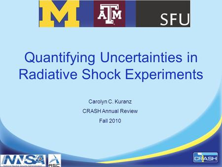 Quantifying Uncertainties in Radiative Shock Experiments Carolyn C. Kuranz CRASH Annual Review Fall 2010.