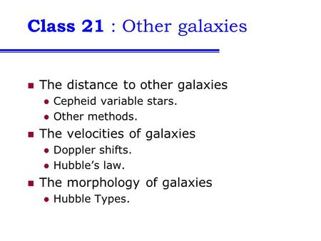 Class 21 : Other galaxies The distance to other galaxies Cepheid variable stars. Other methods. The velocities of galaxies Doppler shifts. Hubble's law.