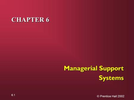 © Prentice Hall 2002 6.1 CHAPTER 6 Managerial Support Systems.